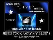 "Bobby Smith ""Live"" Jesus Took Away My Blues"